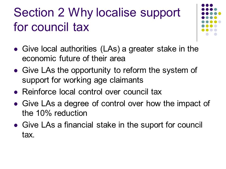 Section 2 Why localise support for council tax Give local authorities (LAs) a greater stake in the economic future of their area Give LAs the opportunity to reform the system of support for working age claimants Reinforce local control over council tax Give LAs a degree of control over how the impact of the 10% reduction Give LAs a financial stake in the suport for council tax.