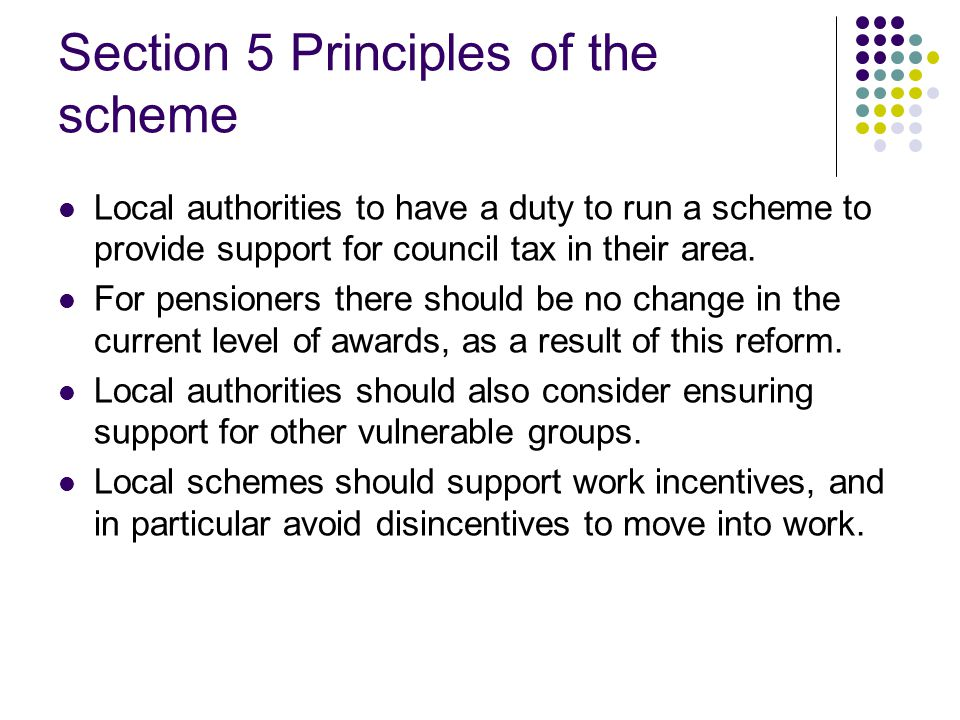 Section 6 Establishing local schemes Aligning arrangements for support with the wider council tax system Process for establishing schemes Design Consultation Budget and council tax setting processes Work incentives Adjusting the scheme over time