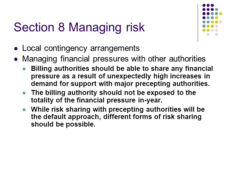Section 8 Managing risk Local contingency arrangements Managing financial pressures with other authorities Billing authorities should be able to share any financial pressure as a result of unexpectedly high increases in demand for support with major precepting authorities.