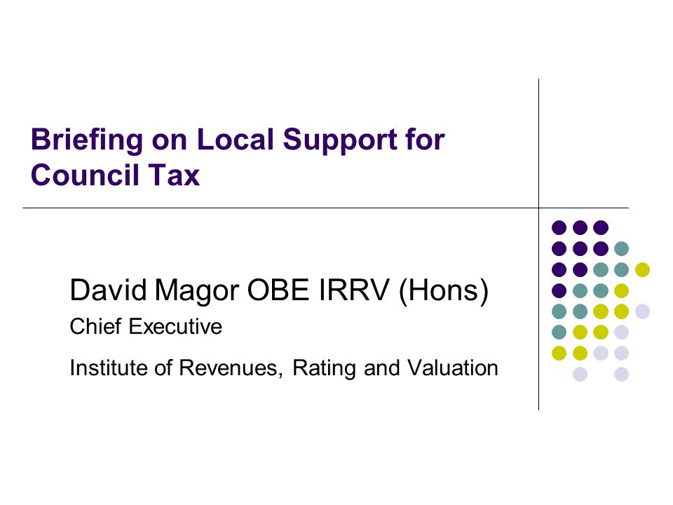 Briefing on Local Support for Council Tax David Magor OBE IRRV (Hons) Chief Executive Institute of Revenues, Rating and Valuation