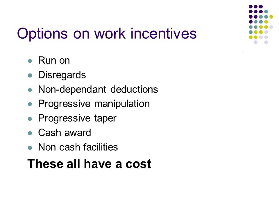 Options on work incentives Run on Disregards Non-dependant deductions Progressive manipulation Progressive taper Cash award Non cash facilities These all have a cost