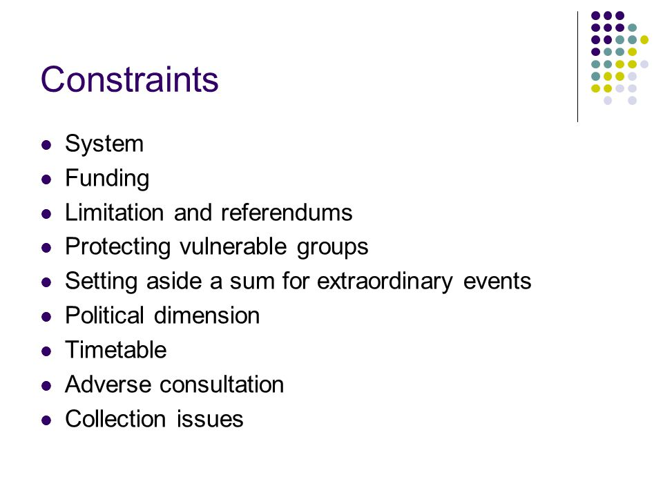 Constraints System Funding Limitation and referendums Protecting vulnerable groups Setting aside a sum for extraordinary events Political dimension Timetable Adverse consultation Collection issues