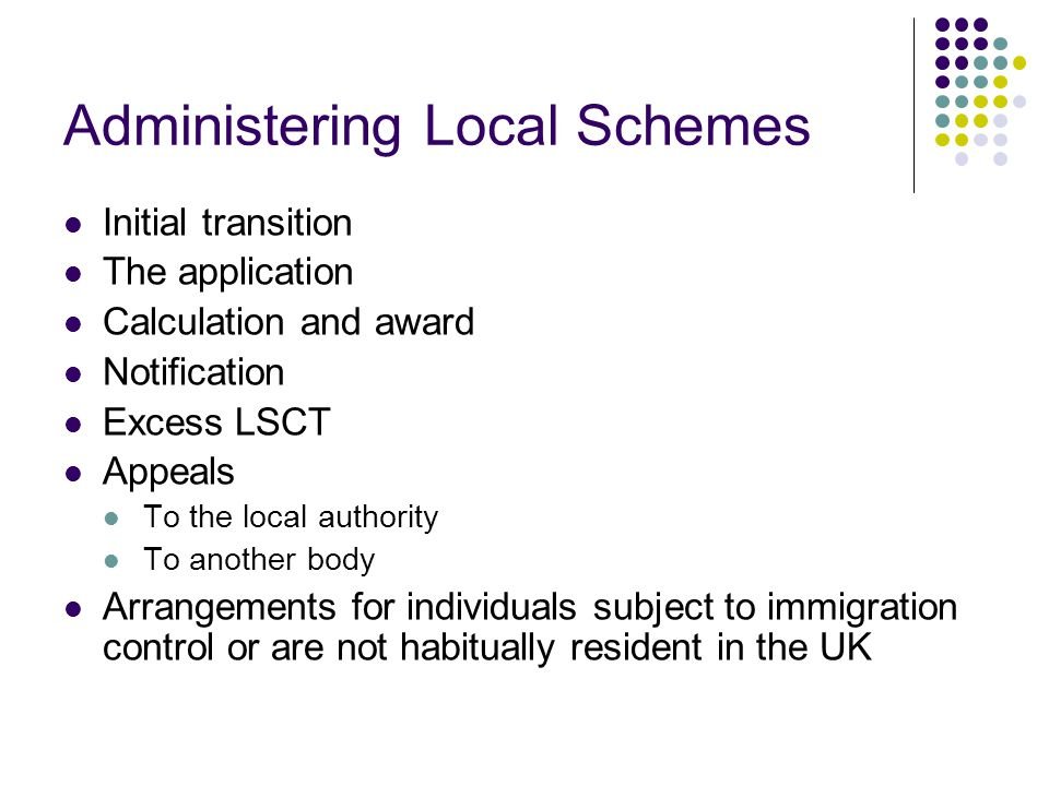 Administering Local Schemes Initial transition The application Calculation and award Notification Excess LSCT Appeals To the local authority To another body Arrangements for individuals subject to immigration control or are not habitually resident in the UK
