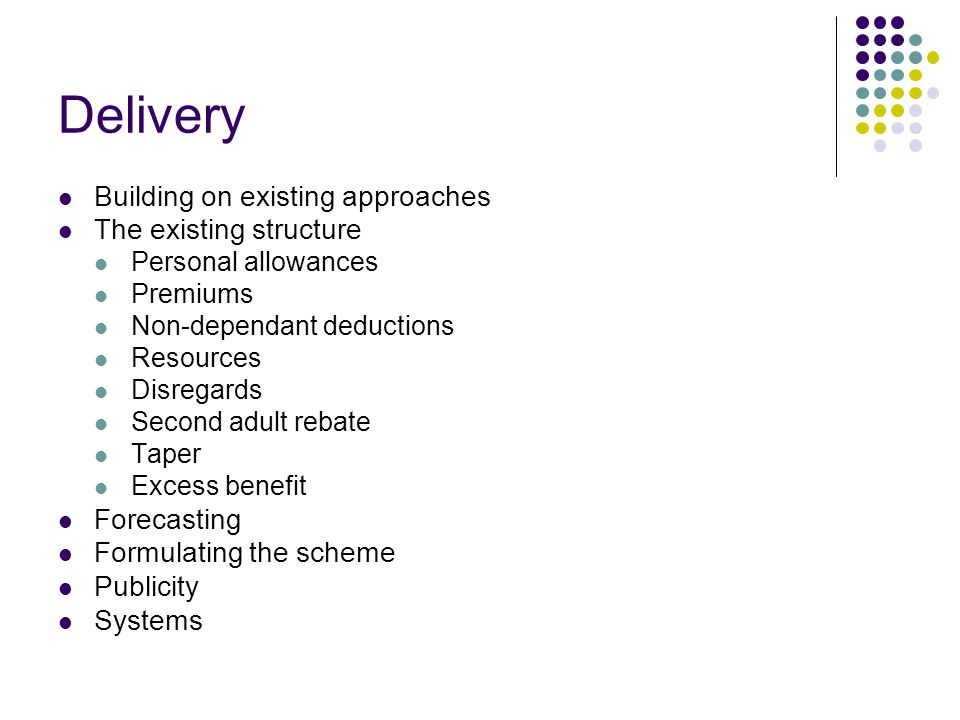 Delivery Building on existing approaches The existing structure Personal allowances Premiums Non-dependant deductions Resources Disregards Second adult rebate Taper Excess benefit Forecasting Formulating the scheme Publicity Systems
