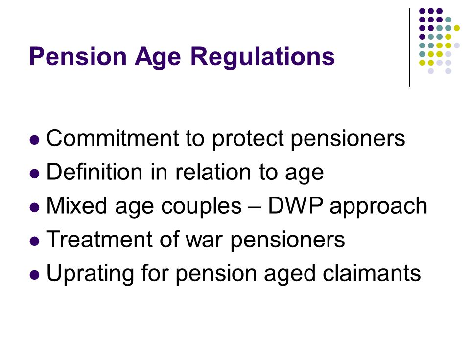 Pension Age Regulations Commitment to protect pensioners Definition in relation to age Mixed age couples – DWP approach Treatment of war pensioners Uprating for pension aged claimants