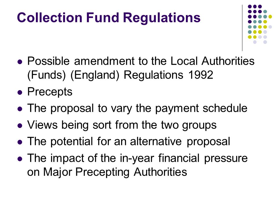 Collection Fund Regulations Possible amendment to the Local Authorities (Funds) (England) Regulations 1992 Precepts The proposal to vary the payment schedule Views being sort from the two groups The potential for an alternative proposal The impact of the in-year financial pressure on Major Precepting Authorities