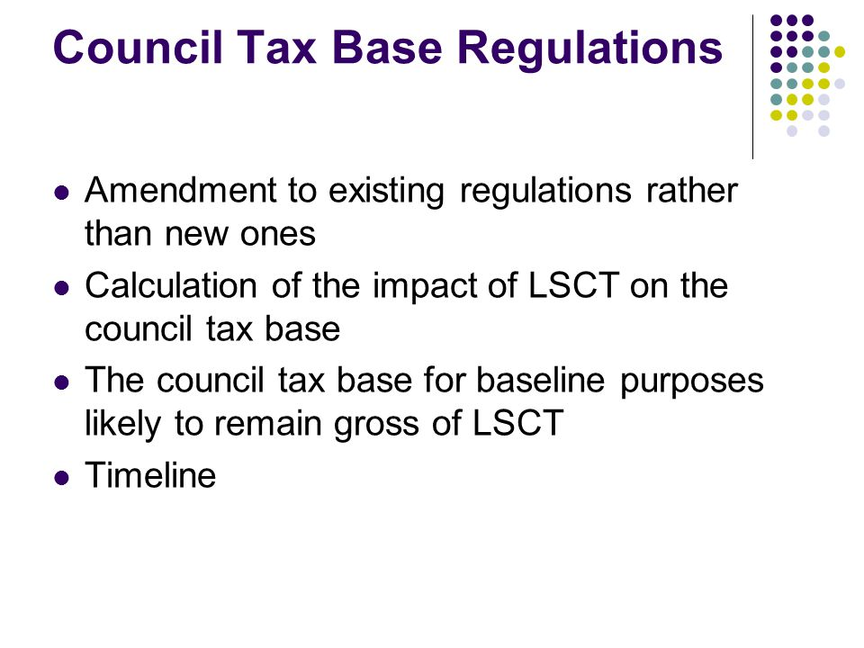 Council Tax Base Regulations Amendment to existing regulations rather than new ones Calculation of the impact of LSCT on the council tax base The council tax base for baseline purposes likely to remain gross of LSCT Timeline