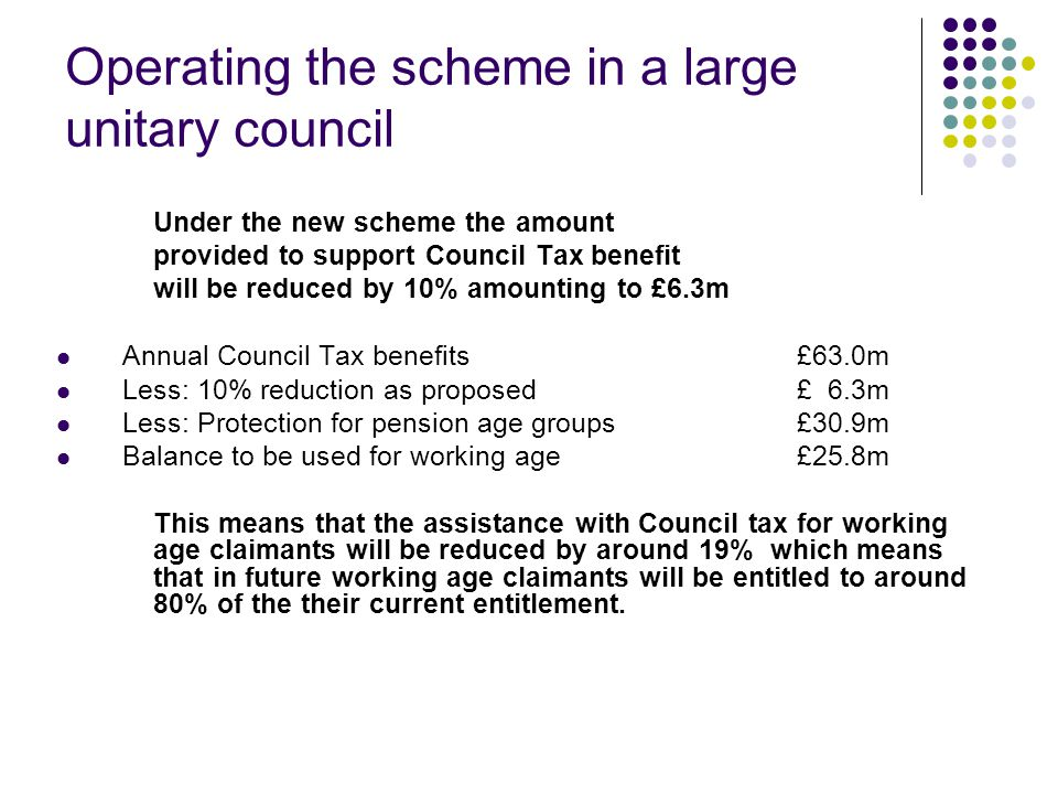 Operating the scheme in a large unitary council Under the new scheme the amount provided to support Council Tax benefit will be reduced by 10% amounting to £6.3m Annual Council Tax benefits £63.0m Less: 10% reduction as proposed£ 6.3m Less: Protection for pension age groups £30.9m Balance to be used for working age£25.8m This means that the assistance with Council tax for working age claimants will be reduced by around 19% which means that in future working age claimants will be entitled to around 80% of the their current entitlement.