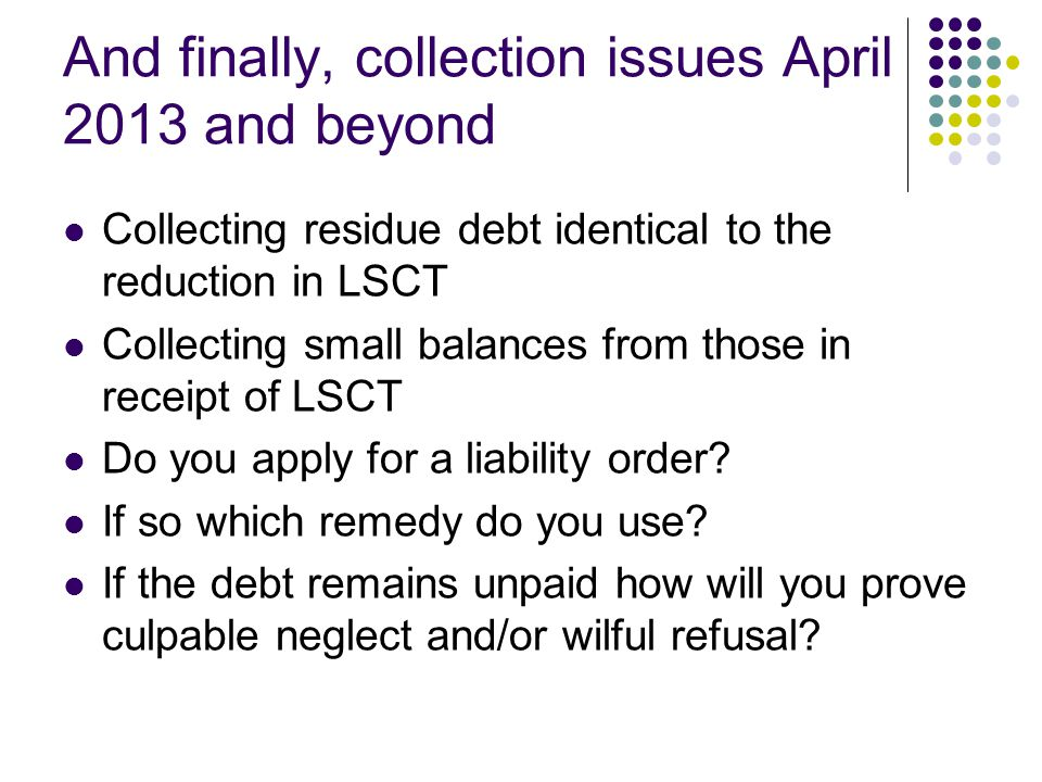 And finally, collection issues April 2013 and beyond Collecting residue debt identical to the reduction in LSCT Collecting small balances from those in receipt of LSCT Do you apply for a liability order.