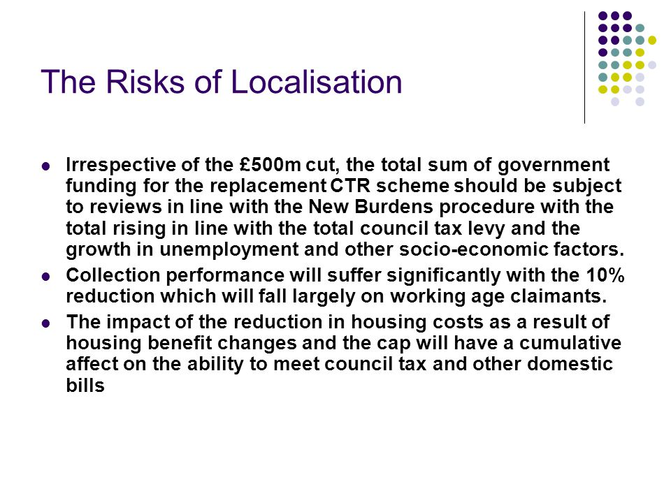 The Risks of Localisation Irrespective of the £500m cut, the total sum of government funding for the replacement CTR scheme should be subject to reviews in line with the New Burdens procedure with the total rising in line with the total council tax levy and the growth in unemployment and other socio-economic factors.