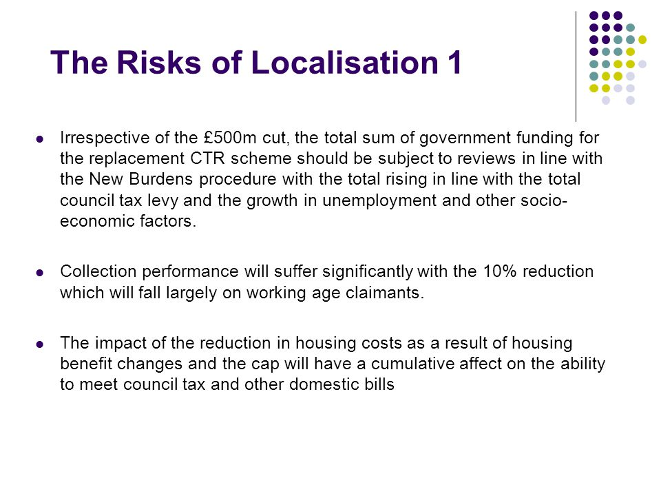 The Risks of Localisation 1 Irrespective of the £500m cut, the total sum of government funding for the replacement CTR scheme should be subject to reviews in line with the New Burdens procedure with the total rising in line with the total council tax levy and the growth in unemployment and other socio- economic factors.