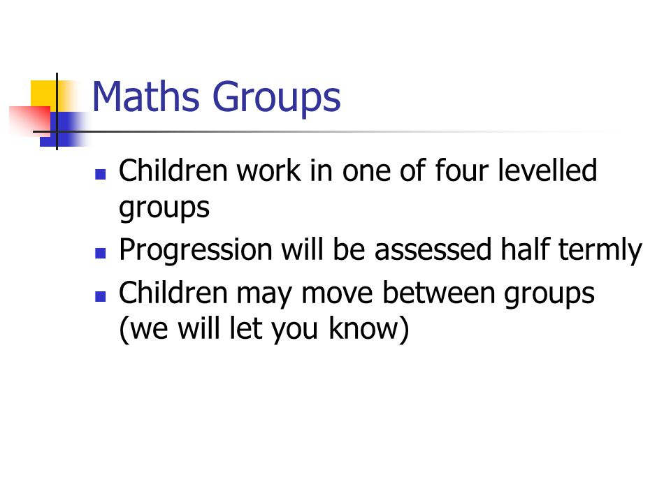 Maths Groups Children work in one of four levelled groups Progression will be assessed half termly Children may move between groups (we will let you k