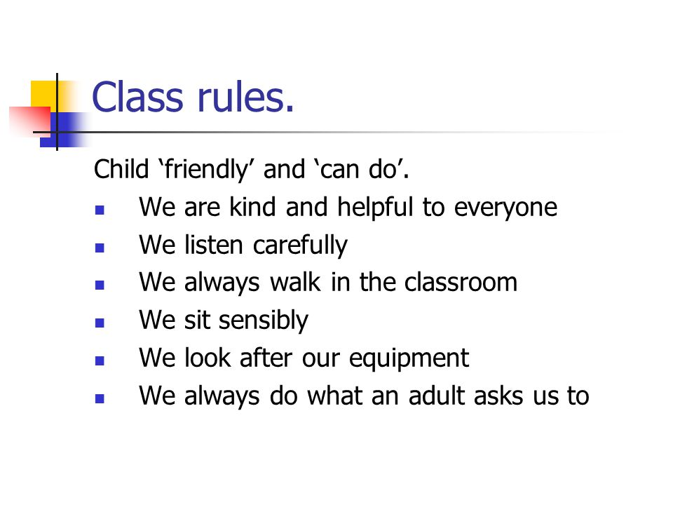 Class rules. Child 'friendly' and 'can do'. We are kind and helpful to everyone We listen carefully We always walk in the classroom We sit sensibly We