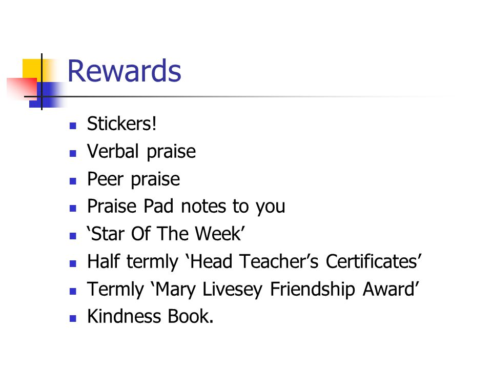 Rewards Stickers! Verbal praise Peer praise Praise Pad notes to you 'Star Of The Week' Half termly 'Head Teacher's Certificates' Termly 'Mary Livesey