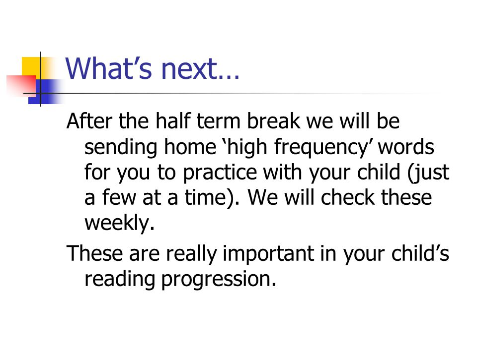 What's next… After the half term break we will be sending home 'high frequency' words for you to practice with your child (just a few at a time). We w