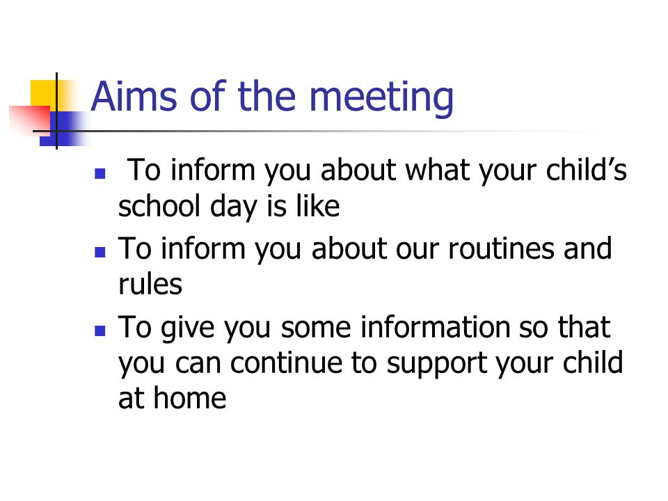 Aims of the meeting To inform you about what your child's school day is like To inform you about our routines and rules To give you some information s