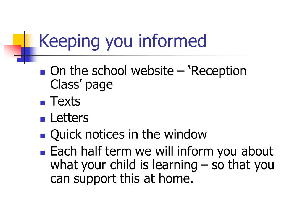 Keeping you informed On the school website – 'Reception Class' page Texts Letters Quick notices in the window Each half term we will inform you about