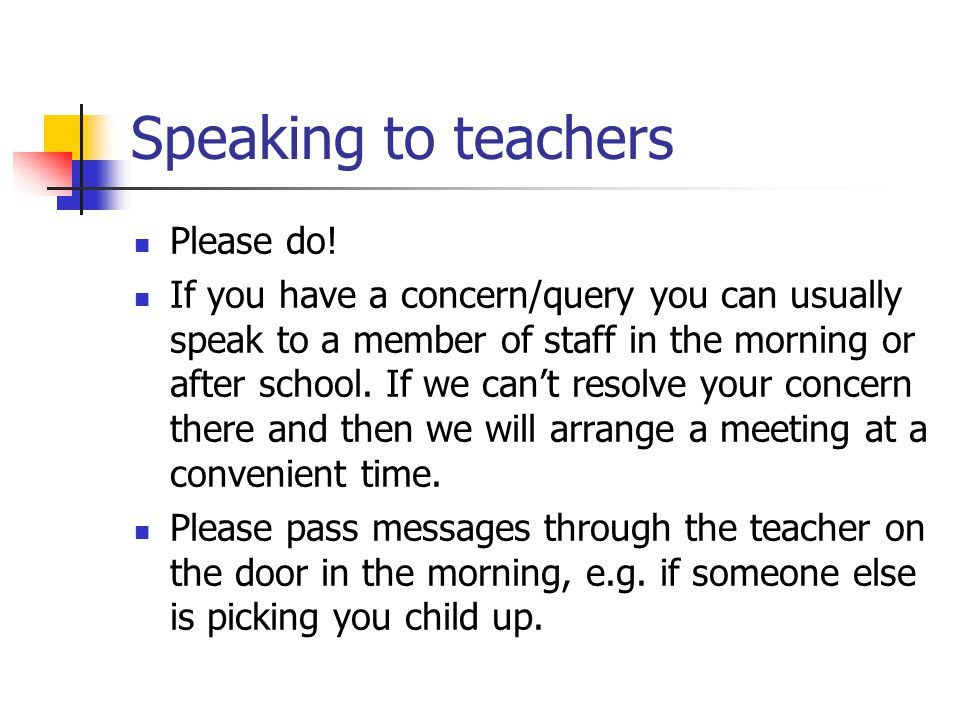 Speaking to teachers Please do! If you have a concern/query you can usually speak to a member of staff in the morning or after school. If we can't res