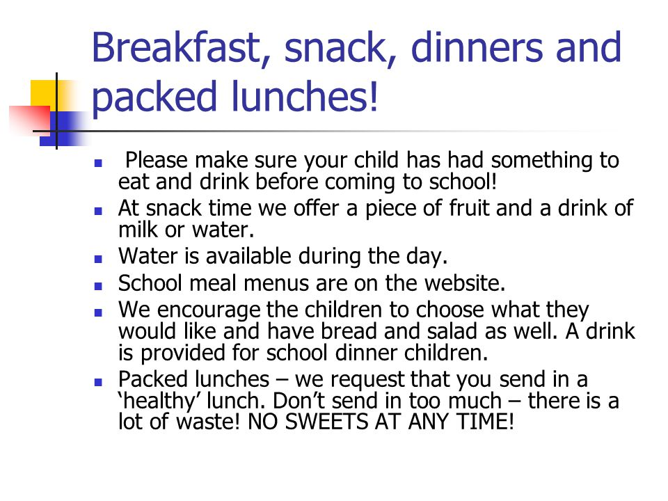 Breakfast, snack, dinners and packed lunches! Please make sure your child has had something to eat and drink before coming to school! At snack time we