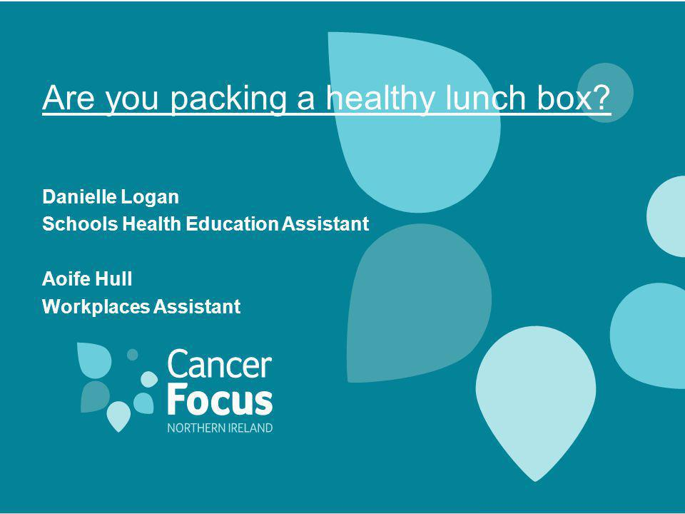 Are you packing a healthy lunch box? Danielle Logan Schools Health Education Assistant Aoife Hull Workplaces Assistant