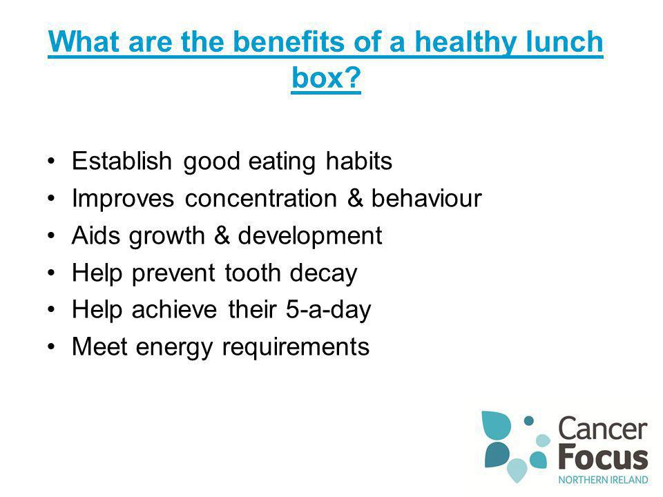 What are the benefits of a healthy lunch box? Establish good eating habits Improves concentration & behaviour Aids growth & development Help prevent t