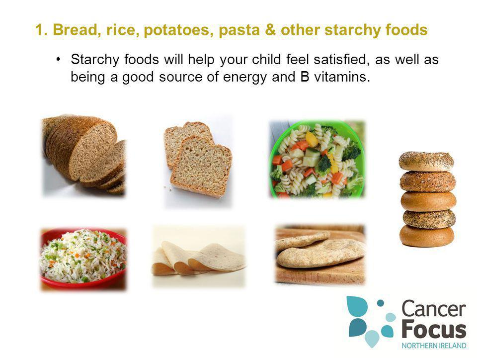 1.Bread, rice, potatoes, pasta & other starchy foods Starchy foods will help your child feel satisfied, as well as being a good source of energy and B