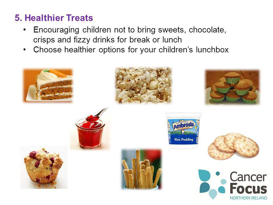 5. Healthier Treats Encouraging children not to bring sweets, chocolate, crisps and fizzy drinks for break or lunch Choose healthier options for your