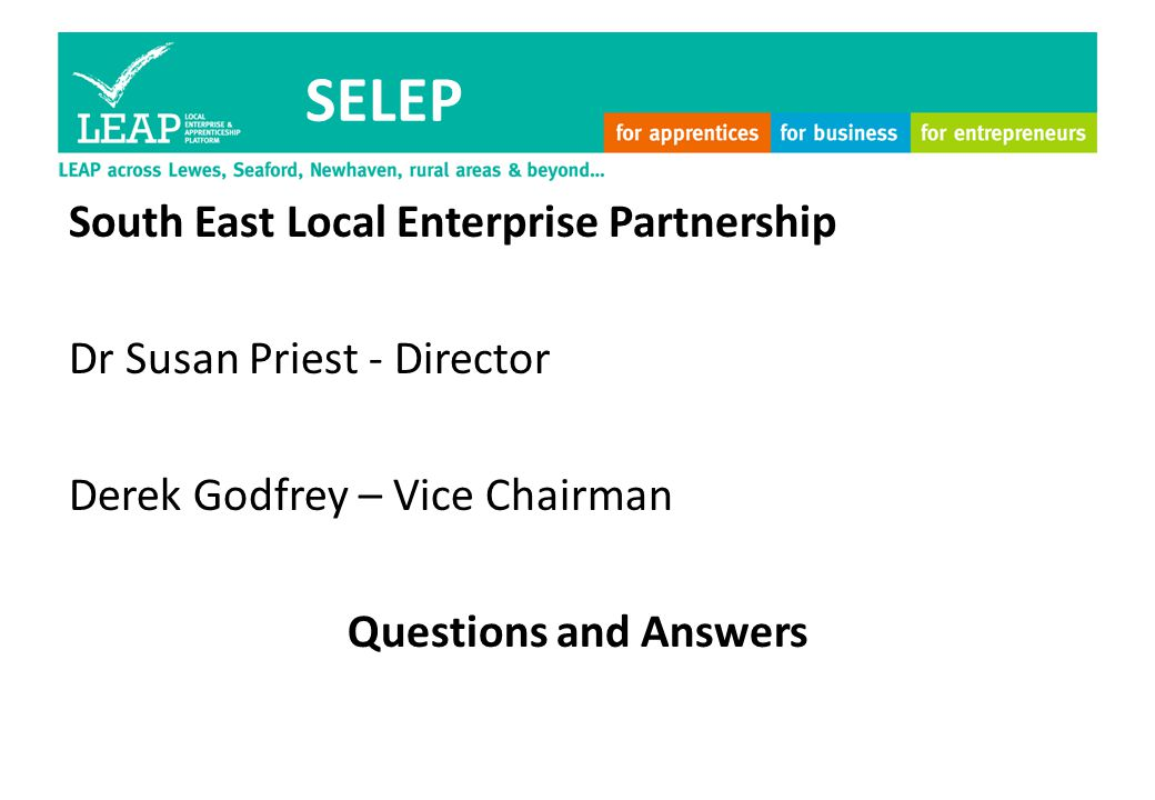 SELEP South East Local Enterprise Partnership Dr Susan Priest - Director Derek Godfrey – Vice Chairman Questions and Answers