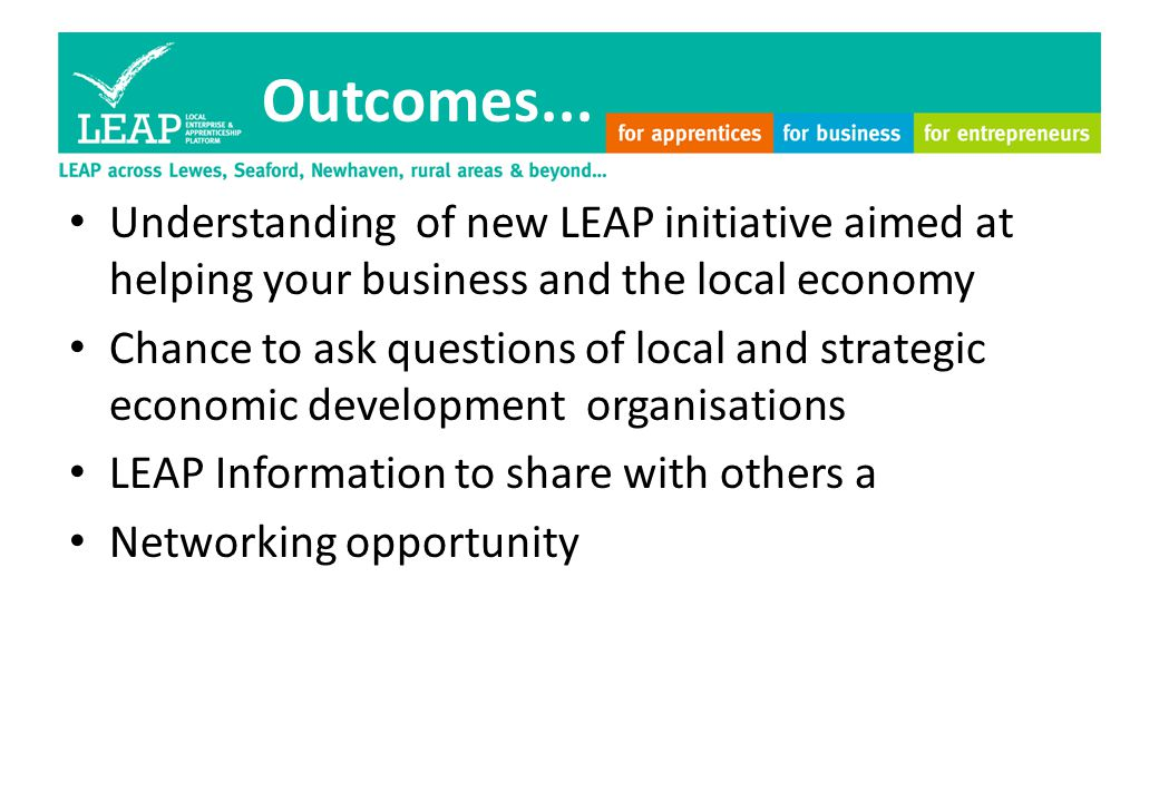 Outcomes... Understanding of new LEAP initiative aimed at helping your business and the local economy Chance to ask questions of local and strategic e