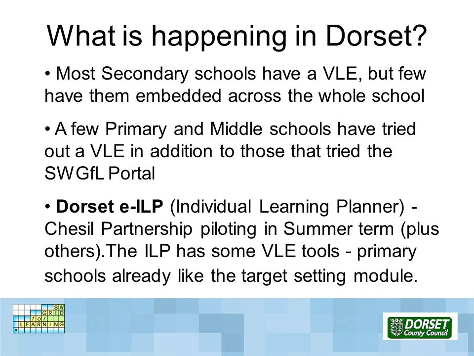 What is happening in Dorset? Most Secondary schools have a VLE, but few have them embedded across the whole school A few Primary and Middle schools ha