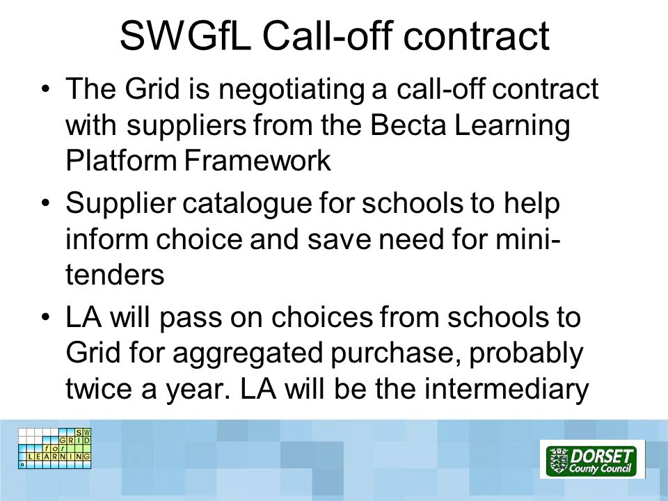 SWGfL Call-off contract The Grid is negotiating a call-off contract with suppliers from the Becta Learning Platform Framework Supplier catalogue for s
