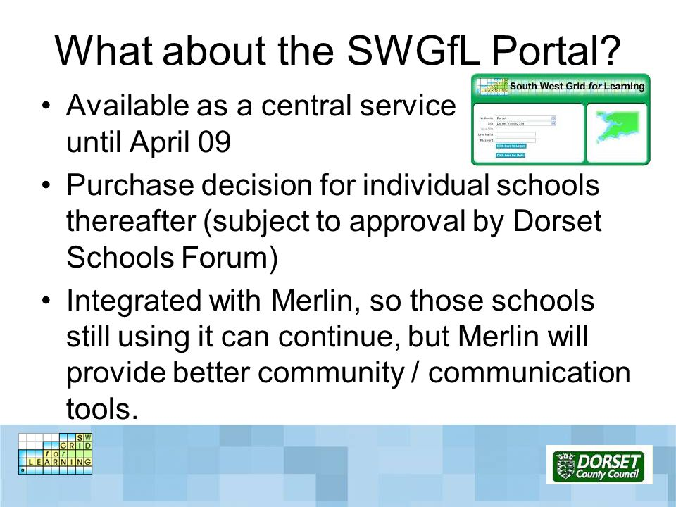 What about the SWGfL Portal? Available as a central service until April 09 Purchase decision for individual schools thereafter (subject to approval by