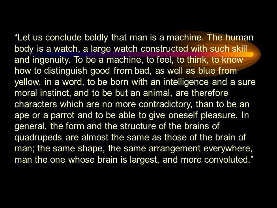 """""""Let us conclude boldly that man is a machine. The human body is a watch, a large watch constructed with such skill and ingenuity. To be a machine, to"""