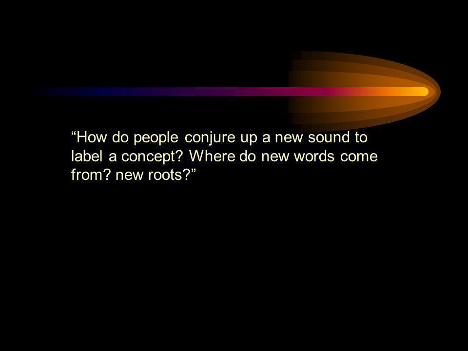"""""""How do people conjure up a new sound to label a concept? Where do new words come from? new roots?"""""""