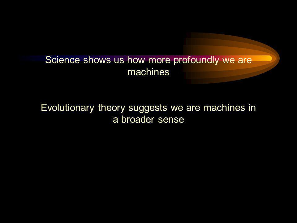 Science shows us how more profoundly we are machines Evolutionary theory suggests we are machines in a broader sense