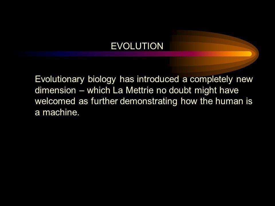 EVOLUTION Evolutionary biology has introduced a completely new dimension – which La Mettrie no doubt might have welcomed as further demonstrating how