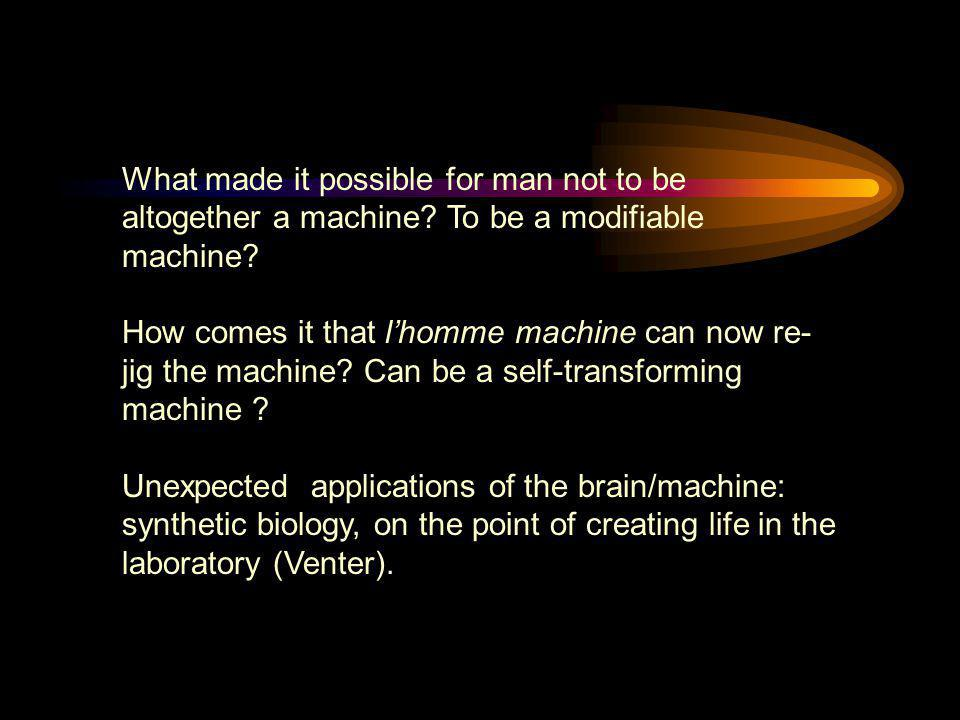What made it possible for man not to be altogether a machine? To be a modifiable machine? How comes it that l'homme machine can now re- jig the machin