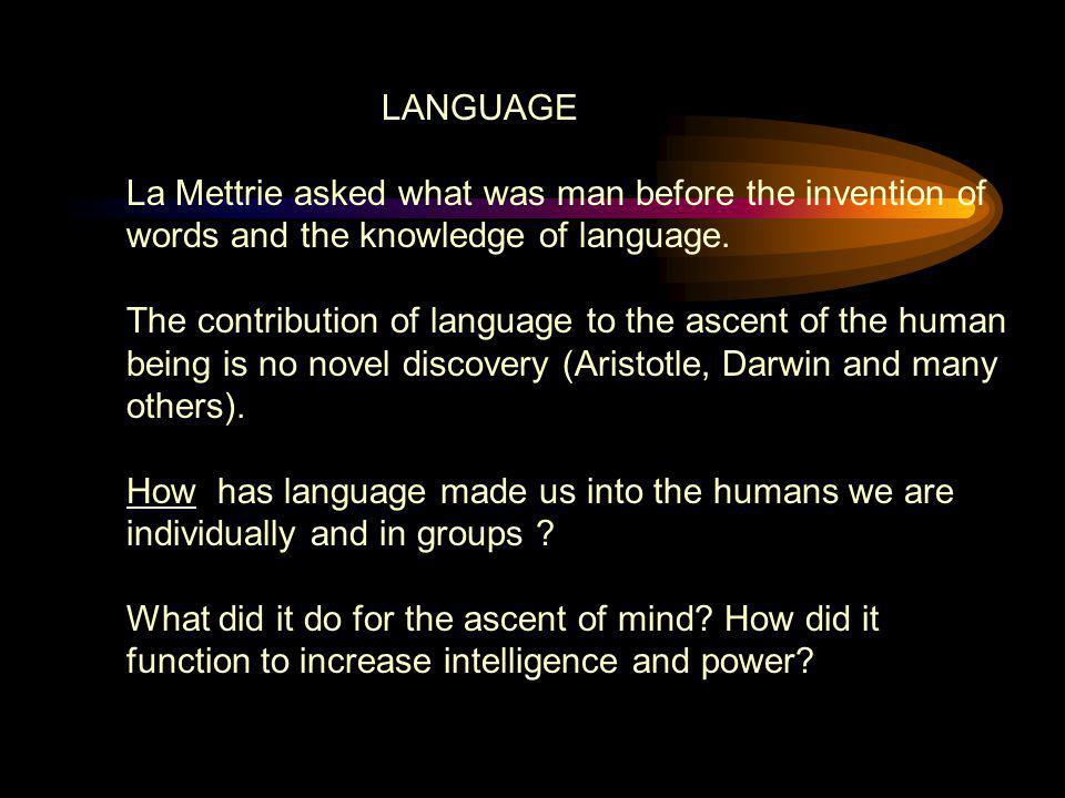 LANGUAGE La Mettrie asked what was man before the invention of words and the knowledge of language. The contribution of language to the ascent of the
