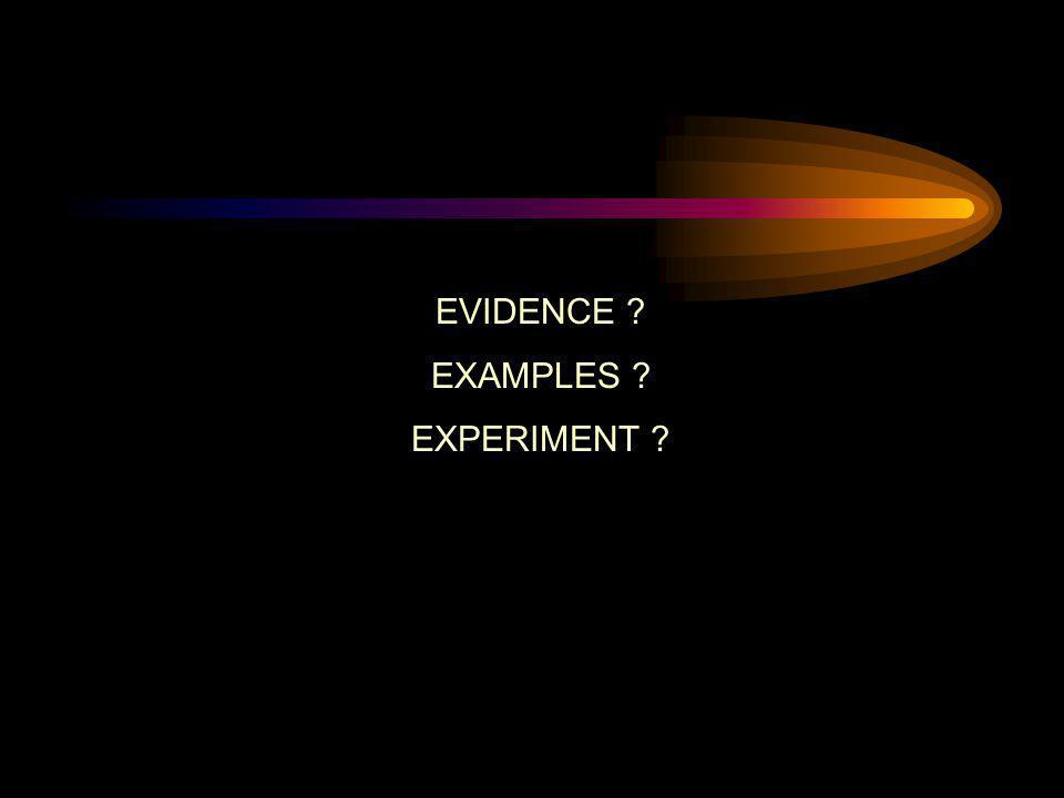 EVIDENCE ? EXAMPLES ? EXPERIMENT ?