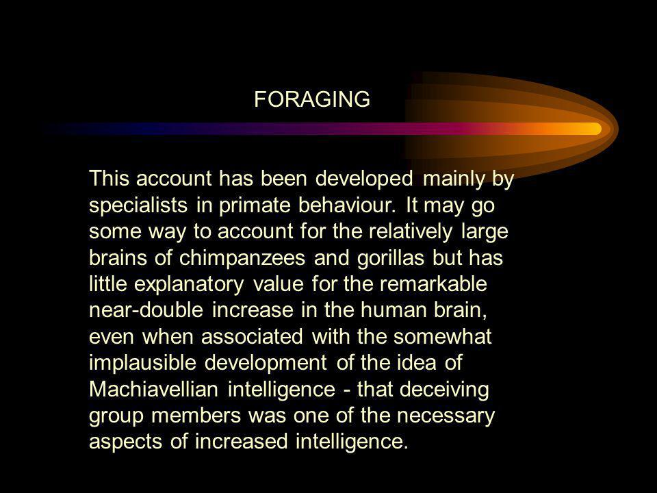 FORAGING This account has been developed mainly by specialists in primate behaviour. It may go some way to account for the relatively large brains of