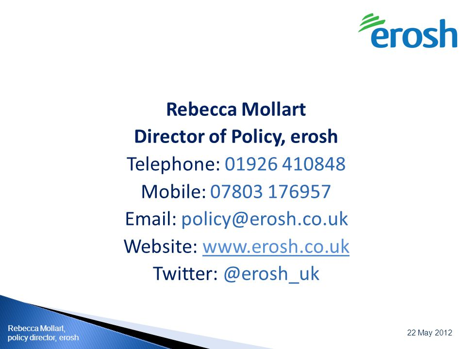 Rebecca Mollart, policy director, erosh 22 May 2012 Rebecca Mollart, policy director, erosh Rebecca Mollart Director of Policy, erosh Telephone: 01926 410848 Mobile: 07803 176957 Email: policy@erosh.co.uk Website: www.erosh.co.ukwww.erosh.co.uk Twitter: @erosh_uk