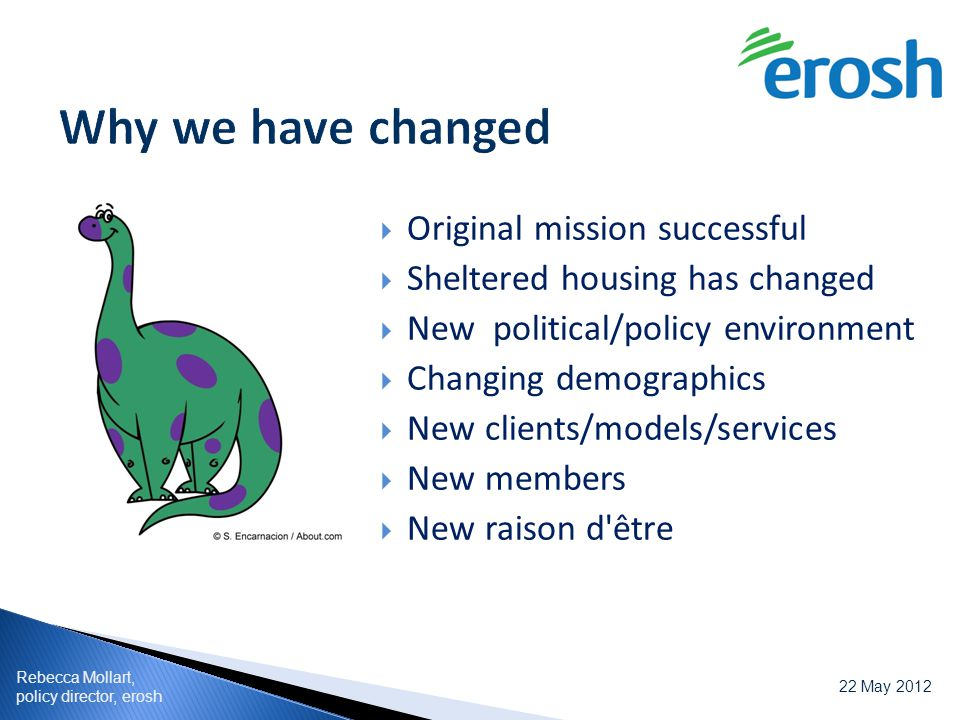 Rebecca Mollart, policy director, erosh 22 May 2012  Original mission successful  Sheltered housing has changed  New political/policy environment 