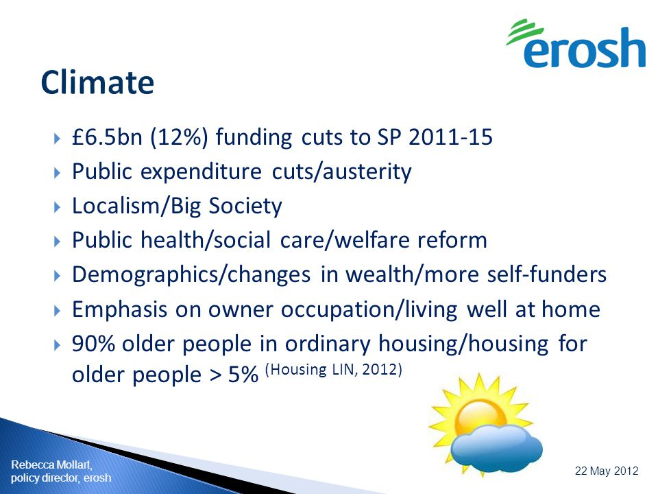 Rebecca Mollart, policy director, erosh 22 May 2012 Rebecca Mollart, policy director, erosh  £6.5bn (12%) funding cuts to SP 2011-15  Public expenditure cuts/austerity  Localism/Big Society  Public health/social care/welfare reform  Demographics/changes in wealth/more self-funders  Emphasis on owner occupation/living well at home  90% older people in ordinary housing/housing for older people > 5% (Housing LIN, 2012) Rebecca Mollart, 24 February 2011