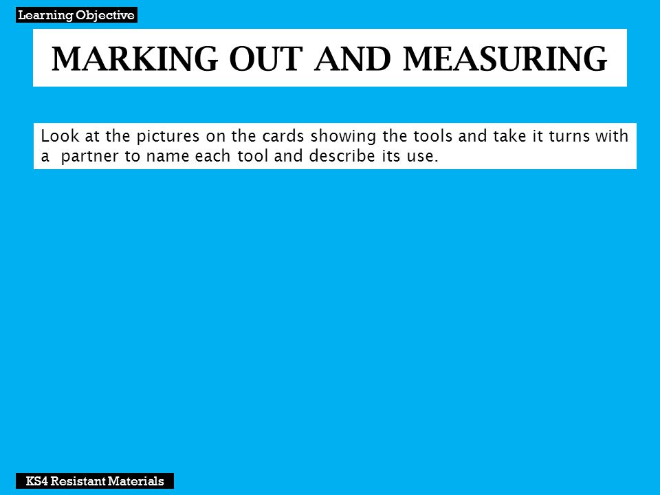 MARKING OUT AND MEASURING Development KS4 Resistant Materials Steel rule For measuring up to 300mm in length Advantage: Rigid form which means it will not bend and flex.