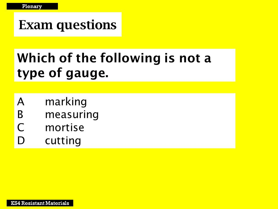 Exam questions Plenary KS4 Resistant Materials Which of the following is not a type of gauge. A marking Bmeasuring Cmortise Dcutting