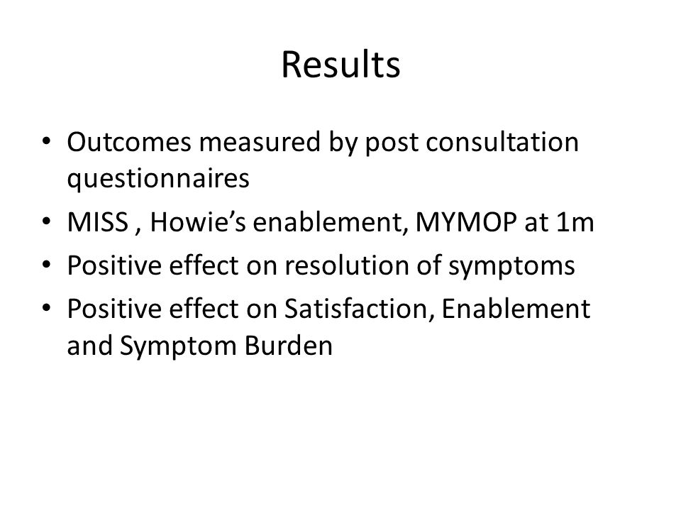 Results Outcomes measured by post consultation questionnaires MISS, Howie's enablement, MYMOP at 1m Positive effect on resolution of symptoms Positive effect on Satisfaction, Enablement and Symptom Burden