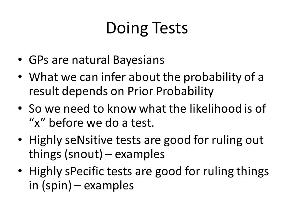 Doing Tests GPs are natural Bayesians What we can infer about the probability of a result depends on Prior Probability So we need to know what the likelihood is of x before we do a test.