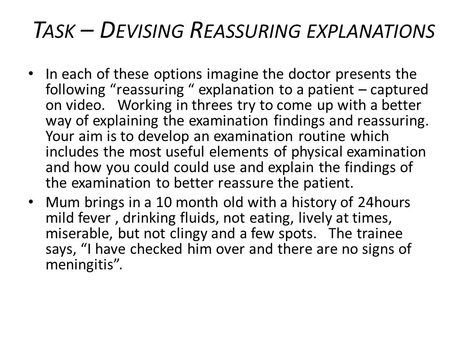 T ASK – D EVISING R EASSURING EXPLANATIONS In each of these options imagine the doctor presents the following reassuring explanation to a patient – captured on video.