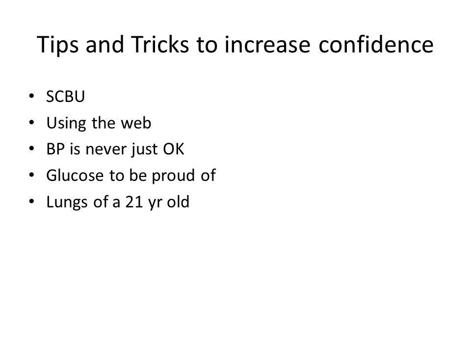 Tips and Tricks to increase confidence SCBU Using the web BP is never just OK Glucose to be proud of Lungs of a 21 yr old