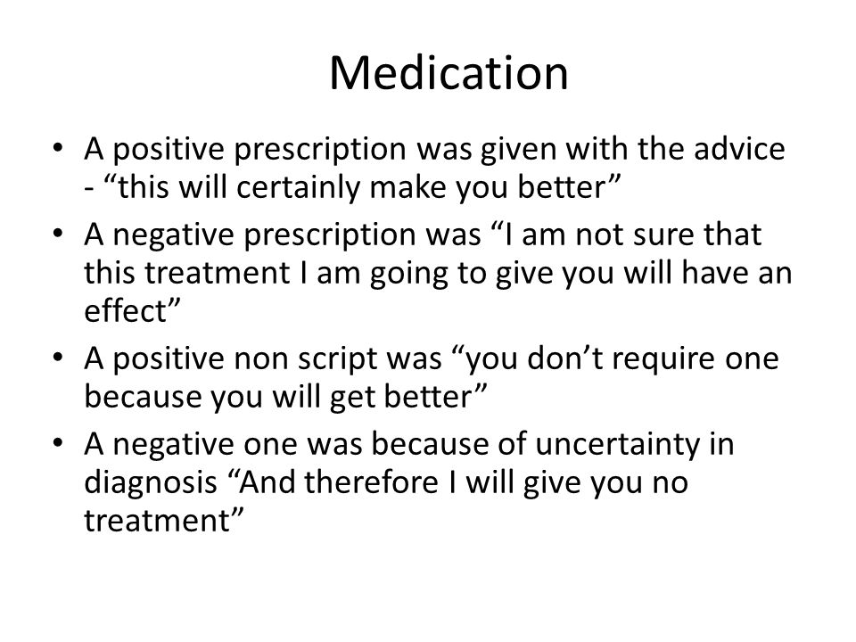 Medication A positive prescription was given with the advice - this will certainly make you better A negative prescription was I am not sure that this treatment I am going to give you will have an effect A positive non script was you don't require one because you will get better A negative one was because of uncertainty in diagnosis And therefore I will give you no treatment